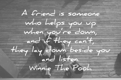 friendship quotes a friend is someone who helps you up when youre down and if they cant they lay down beside you and listen winnie the pooh wisdom quotes