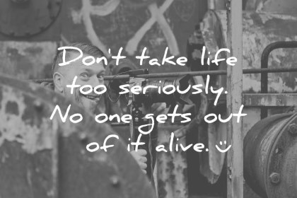 funny quotes dont take life too seriously no one get out of it alive wisdom quotes