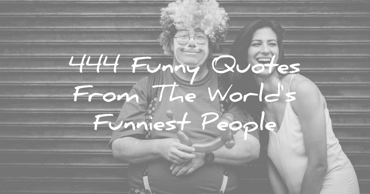 Humor Inspirational Quotes: 444 Funny Quotes From The World's Funniest People :
