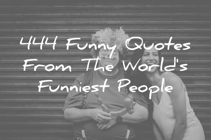 444 Funny Quotes From The World's Funniest People :)