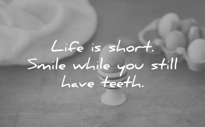 funny quotes life short smile while you still have teeth wisdom