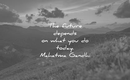 future quotes depends what you today mahatma gandhi wisdom