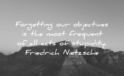 goals quotes forgetting objectives most frequent acts stupidity friedrich nietzsche wisdom