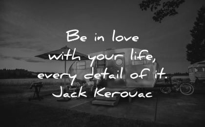 good morning quotes love your life every detail jack kerouac wisdom camping man woman outdorrs