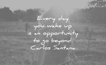 good morning quotes every day you wake up opportunity beyond carlos santana wisdom