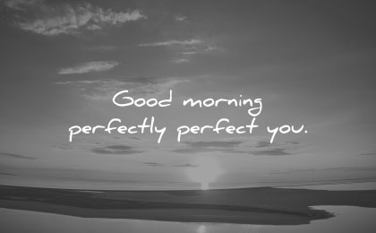 good morning quotes perfectly perfect you wisdom nature sunrise