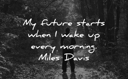 good morning quotes future starts when every miles davis wisdom man outdoors nature