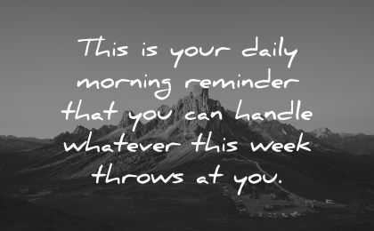 good morning quotes daily reminder handle whatever week throws wisdom mountain nature