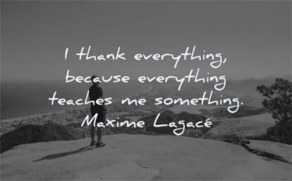 gratitude quotes thank everything because teaches something maxime lagace wisdom man nature