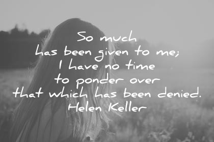 gratitude quotes so much has been given to me i have no time to ponder over that which has been denied helen keller wisdom quotes
