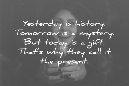 gratitude quotes yesterday is history tomorrow is a mistery but today is a gift thats why they call it the present wisdom quotes