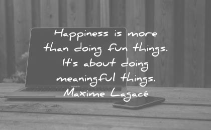 happiness quotes not doing fun things meaningful maxime lagace wisdom