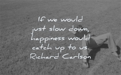 happiness quotes would just slow down would catch richard carlson wisdom man laying