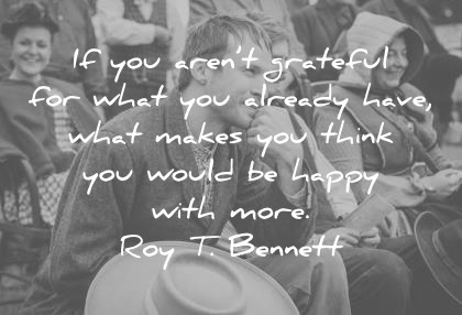 happiness quotes if you are not grateful for what you already have what makes you think you would be happy with more roy t bennett wisdom quotes