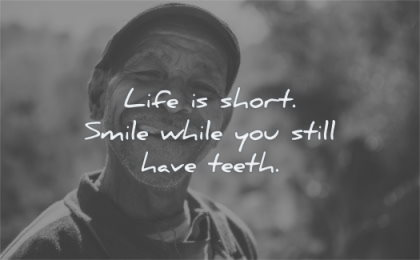 happiness quotes life short smile while you still have teeth wisdom old man