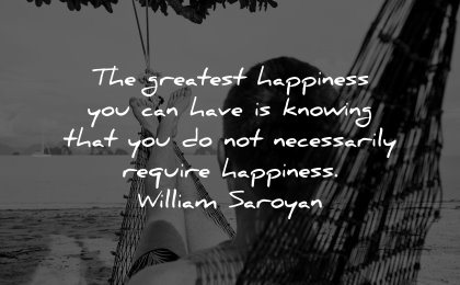 happiness quotes greatest knowing necessarily require william saroyan wisdom man hammock