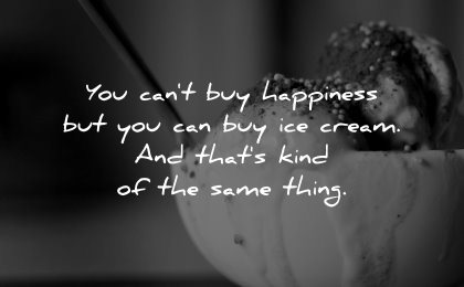 happiness quotes cant buy ice cream kind same thing wisdom