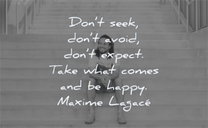 happy quotes dont seek avoid expect take what comes maxime lagace wisdom man sitting