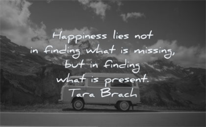 happy quotes happiness lies not finding what missing present tara brach wisdom van mountains