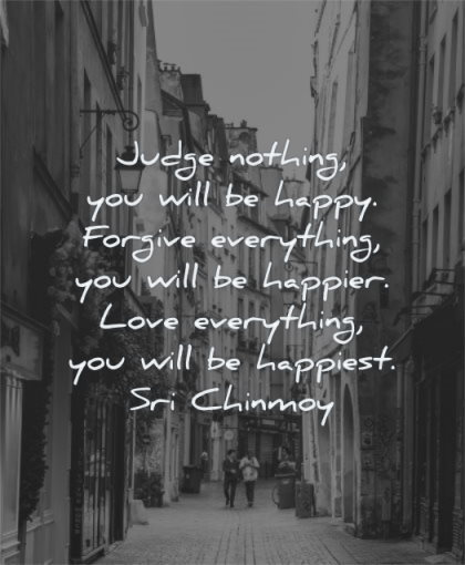 happy quotes judge nothing you will forgive everything happier love happiest sri chinmoy wisdom street city people