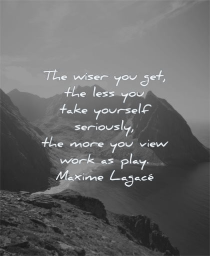 hard work quotes wiser you get less take yourself seriously more view play maxime lagace wisdom mountains water sun sky