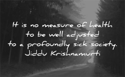health quotes measure well adjusted profoundly sick society jiddu krishnamurti wisdom nature