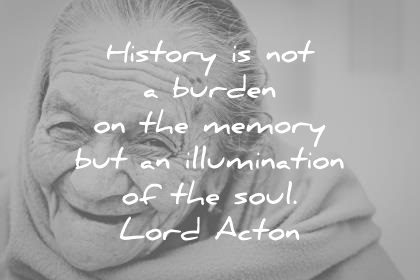 history quotes history is not a burden of the memory but an illumination of the soul lord acton wisdom quotes