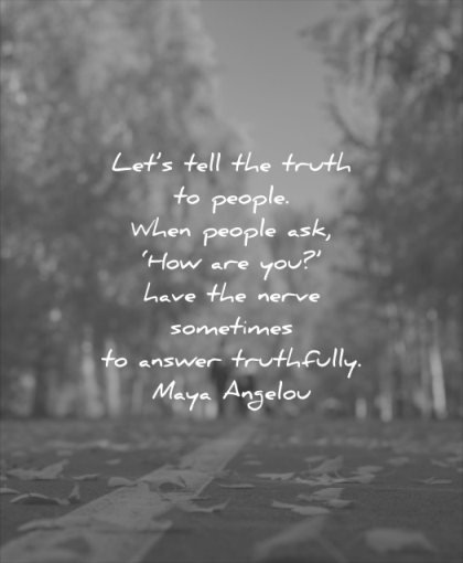 honesty quotes lets tell truth people when ask how are you have nerve sometimes answer truthfully maya angelou wisdom