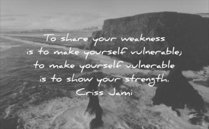 honesty quotes share your weakness make yourself vulnerable show strength criss jami wisdom