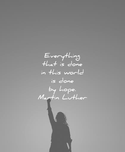 hope quotes everything that done this world done martin luther wisdom