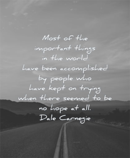 hope quotes most important things world have been accomplished people have kept trying when there seemed dale carnegie wisdom