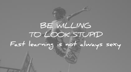 how to learn faster be willing look stupid fast learning not always sexy wisdom quotes