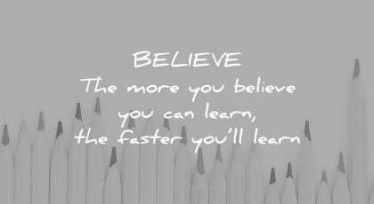 how to learn faster believe the more you can wisdom quotes