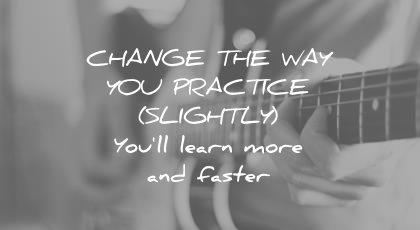 how to learn faster change way you practice slighly more faster wisdom quotes