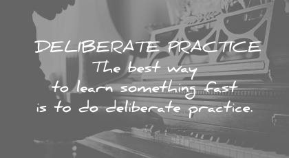 how to learn faster deliberate practice best way something fast wisdom quotes