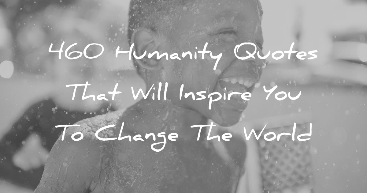 460 Humanity Quotes That Will Inspire You To Change The WorldQuotes About Love For Humanity