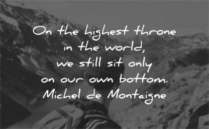 humility quotes highest throne world still sit only bottom michel de montaigne wisdom nature man