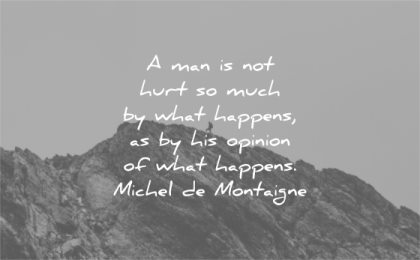 hurt quotes man much what happens his opinion what happens michel de montaigne wisdom