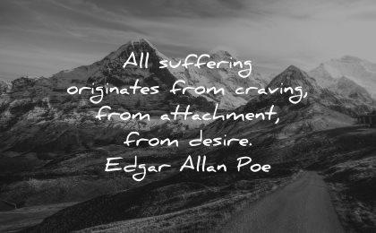 hurt quotes suffering originates craving attachment desire edgar allan poe wisdom nature path mountain