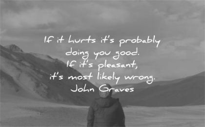 hurt quotes hurts probably doing you good pleasant most likely wrong john graves wisdom