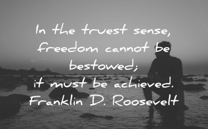 truest sense freedom cannot bestowed must achieved roosevelt wisdom