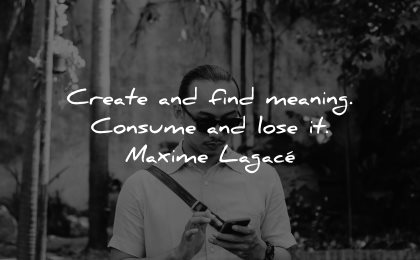 inspirational quotes for men create find meaning consume lose maxime lagace wisdom man smartphone