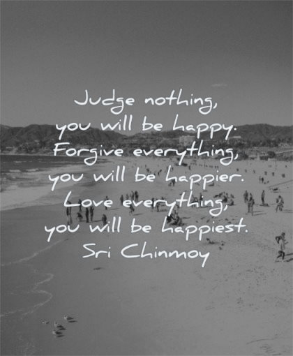 inspirational quotes for teens judge nothing you will happy forgive everything happier love happiest sri chinmoy wisdom beach people