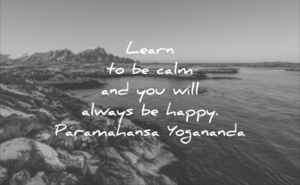inspirational quotes learn calm and you will always happy parahahansa yogonanda wisdom