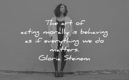integrity quotes art acting morally behaving everything matters gloria steinem wisdom woman