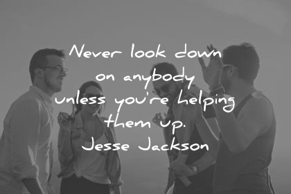 kindness quotes never look down on anybody unless you re helping them up jesse jackson wisdom quotes
