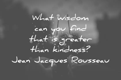 kindness quotes what wisdom can you find that is greater than kindness jean jacques rousseau wisdom quotes