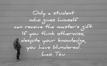 lao tzu quotes only student who gives himself receive masters gift think otherwise despite your knowledge have blundered wisdom
