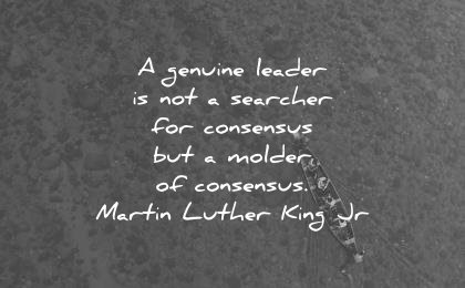 leadership quotes genuine leader not searcher consensus molder martin luther king jr wisdom