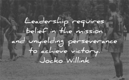 leadership quotes requires belief mission unyielding perseverance achieve victory jocko willink wisdom sport group men